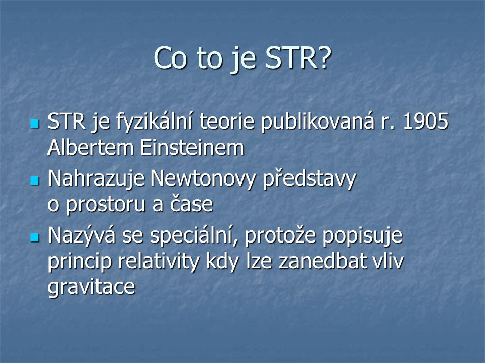 Co to je STR STR je fyzikální teorie publikovaná r. 1905 Albertem Einsteinem. Nahrazuje Newtonovy představy o prostoru a čase.