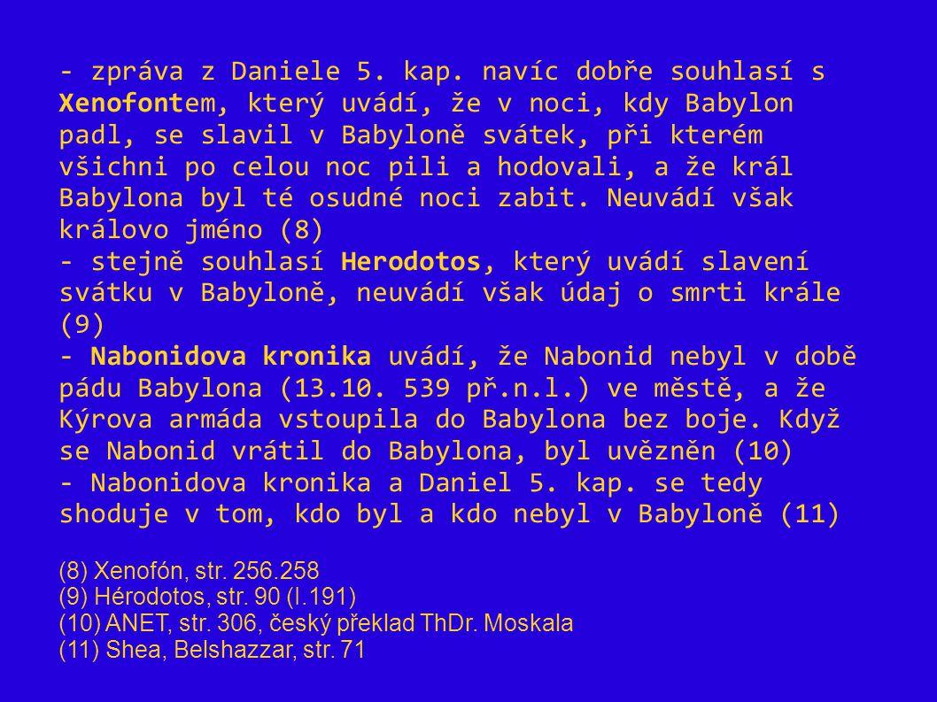 - zpráva z Daniele 5. kap. navíc dobře souhlasí s Xenofontem, který uvádí, že v noci, kdy Babylon padl, se slavil v Babyloně svátek, při kterém všichni po celou noc pili a hodovali, a že král Babylona byl té osudné noci zabit. Neuvádí však královo jméno (8)