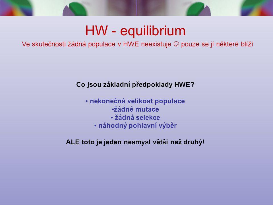HW - equilibrium Ve skutečnosti žádná populace v HWE neexistuje  pouze se jí některé blíží. Co jsou základní předpoklady HWE