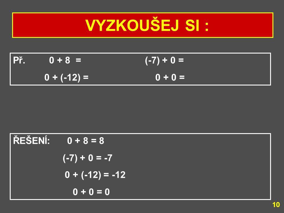 VYZKOUŠEJ SI : Př. 0 + 8 = (-7) + 0 = 0 + (-12) = 0 + 0 =