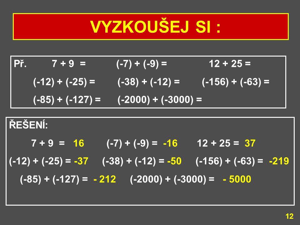 VYZKOUŠEJ SI : Př. 7 + 9 = (-7) + (-9) = 12 + 25 =