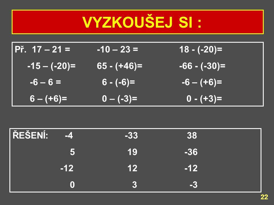 VYZKOUŠEJ SI : Př. 17 – 21 = -10 – 23 = 18 - (-20)=