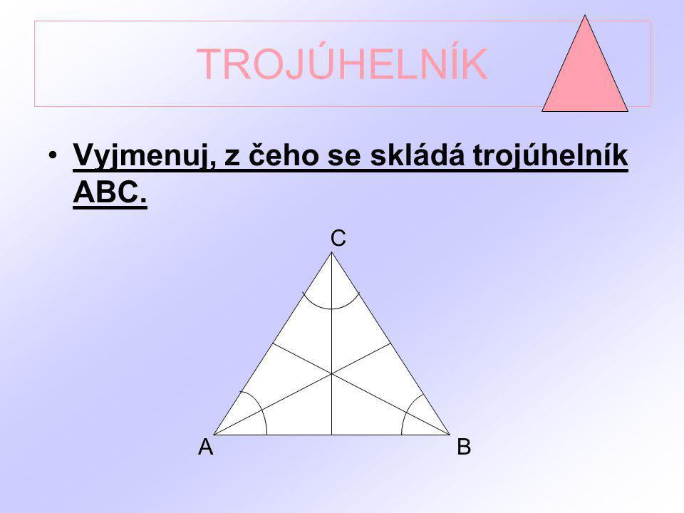 TROJÚHELNÍK Vyjmenuj, z čeho se skládá trojúhelník ABC. C A B