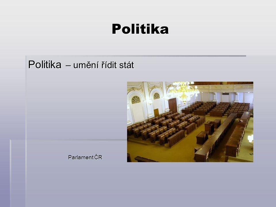 Politika Politika – umění řídit stát Parlament ČR