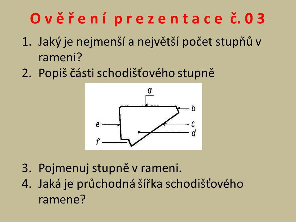 O v ě ř e n í p r e z e n t a c e č. 0 3 Jaký je nejmenší a největší počet stupňů v rameni Popiš části schodišťového stupně.