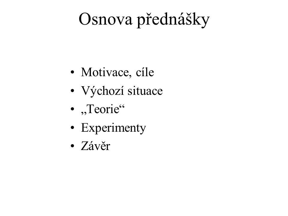 """Osnova přednášky Motivace, cíle Výchozí situace """"Teorie Experimenty"""
