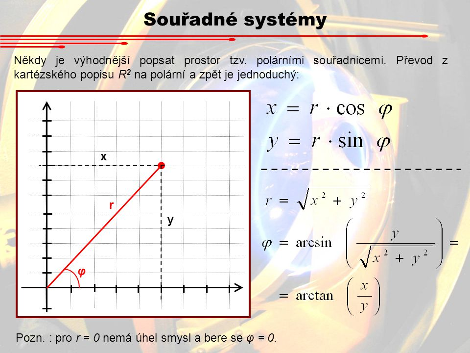 Souřadné systémy Někdy je výhodnější popsat prostor tzv. polárními souřadnicemi. Převod z kartézského popisu R2 na polární a zpět je jednoduchý: