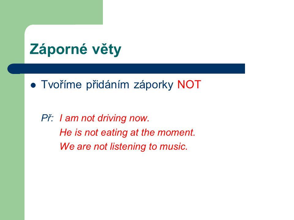 Záporné věty Tvoříme přidáním záporky NOT Př: I am not driving now.