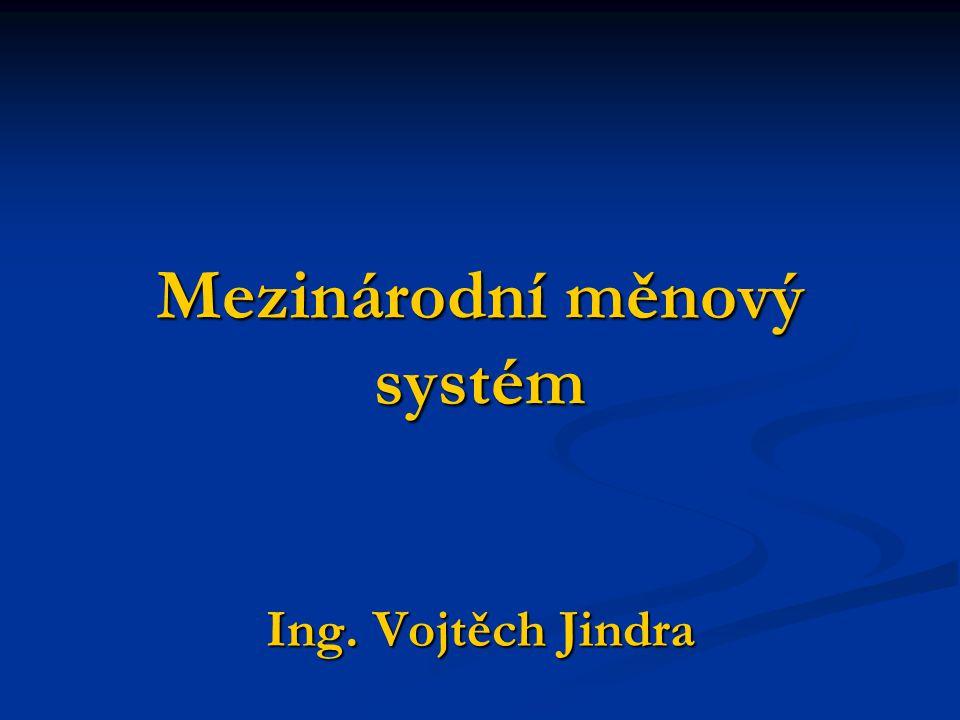 Mezinárodní měnový systém Ing. Vojtěch Jindra