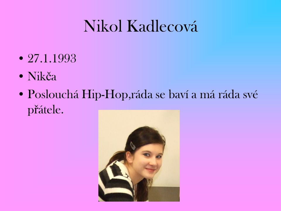 Nikol Kadlecová 27.1.1993 Nikča Poslouchá Hip-Hop,ráda se baví a má ráda své přátele.