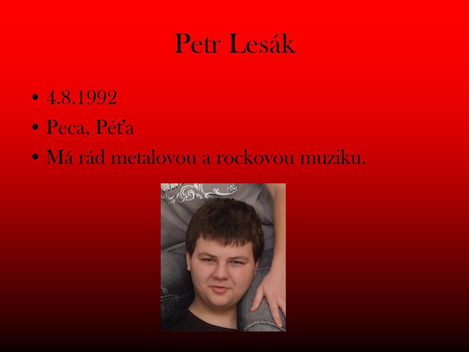 Petr Lesák 4.8.1992 Peca, Péťa Má rád metalovou a rockovou muziku.