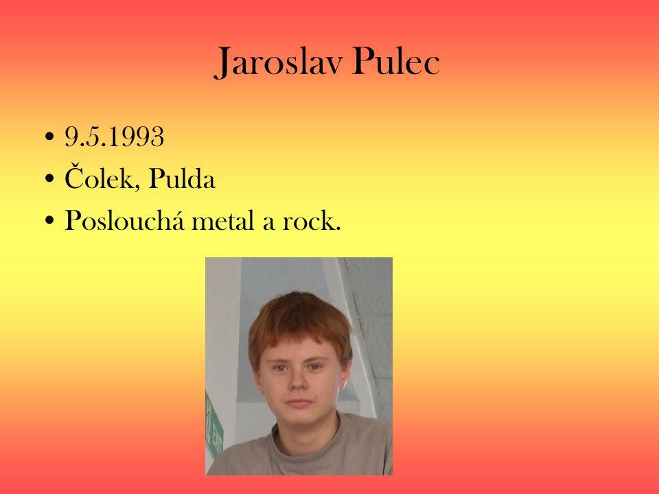 Jaroslav Pulec 9.5.1993 Čolek, Pulda Poslouchá metal a rock.