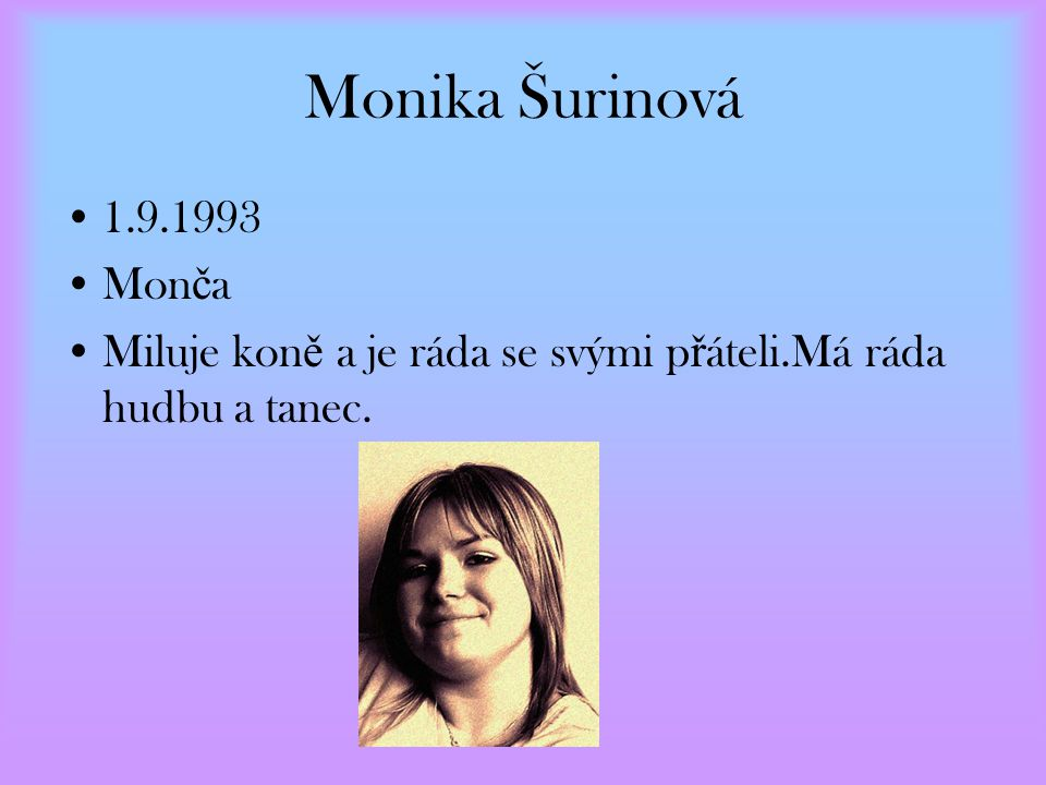 Monika Šurinová 1.9.1993 Monča Miluje koně a je ráda se svými přáteli.Má ráda hudbu a tanec.