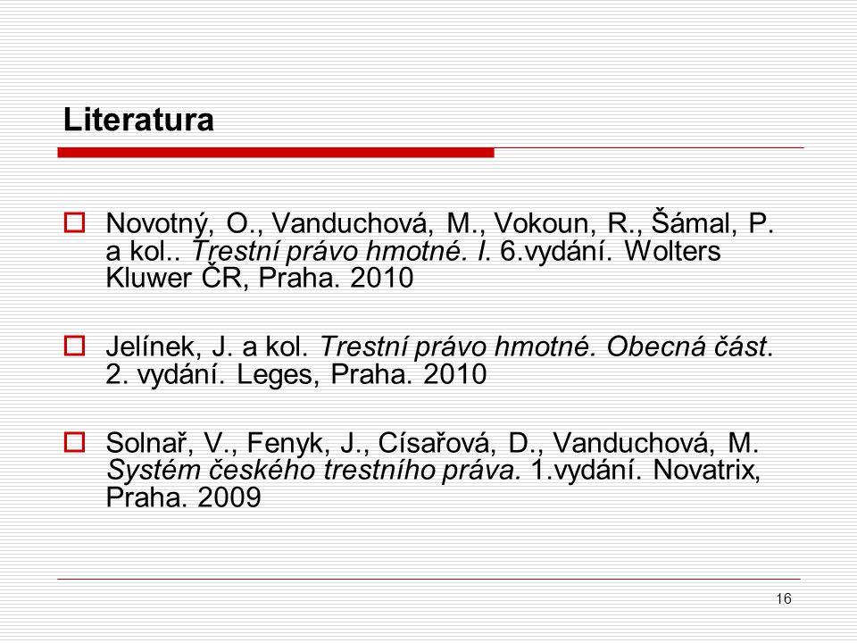 Literatura Novotný, O., Vanduchová, M., Vokoun, R., Šámal, P. a kol.. Trestní právo hmotné. I. 6.vydání. Wolters Kluwer ČR, Praha. 2010.