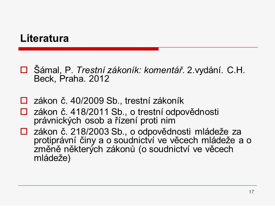 Literatura Šámal, P. Trestní zákoník: komentář. 2.vydání. C.H. Beck, Praha. 2012. zákon č. 40/2009 Sb., trestní zákoník.