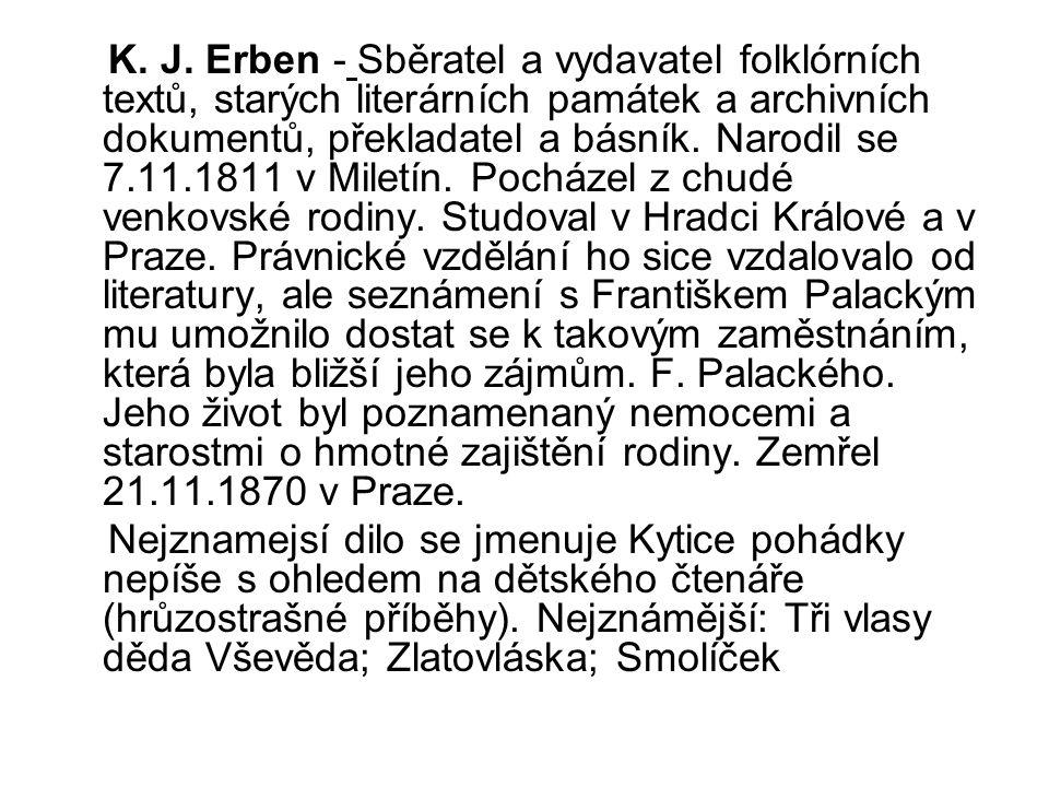 K. J. Erben - Sběratel a vydavatel folklórních textů, starých literárních památek a archivních dokumentů, překladatel a básník. Narodil se 7.11.1811 v Miletín. Pocházel z chudé venkovské rodiny. Studoval v Hradci Králové a v Praze. Právnické vzdělání ho sice vzdalovalo od literatury, ale seznámení s Františkem Palackým mu umožnilo dostat se k takovým zaměstnáním, která byla bližší jeho zájmům. F. Palackého. Jeho život byl poznamenaný nemocemi a starostmi o hmotné zajištění rodiny. Zemřel 21.11.1870 v Praze.