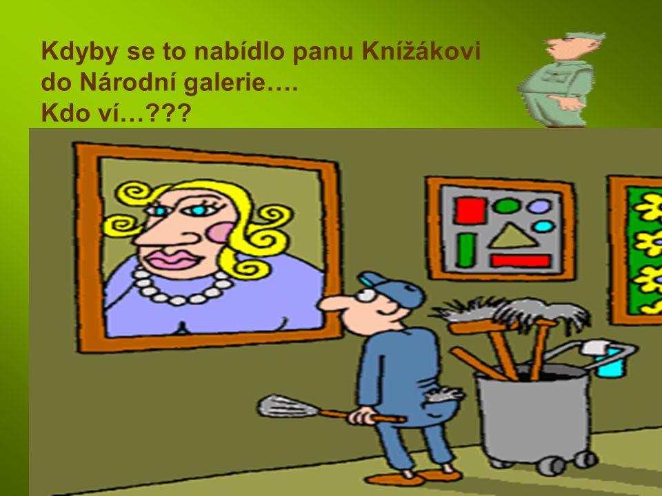 Kdyby se to nabídlo panu Knížákovi do Národní galerie…. Kdo ví…