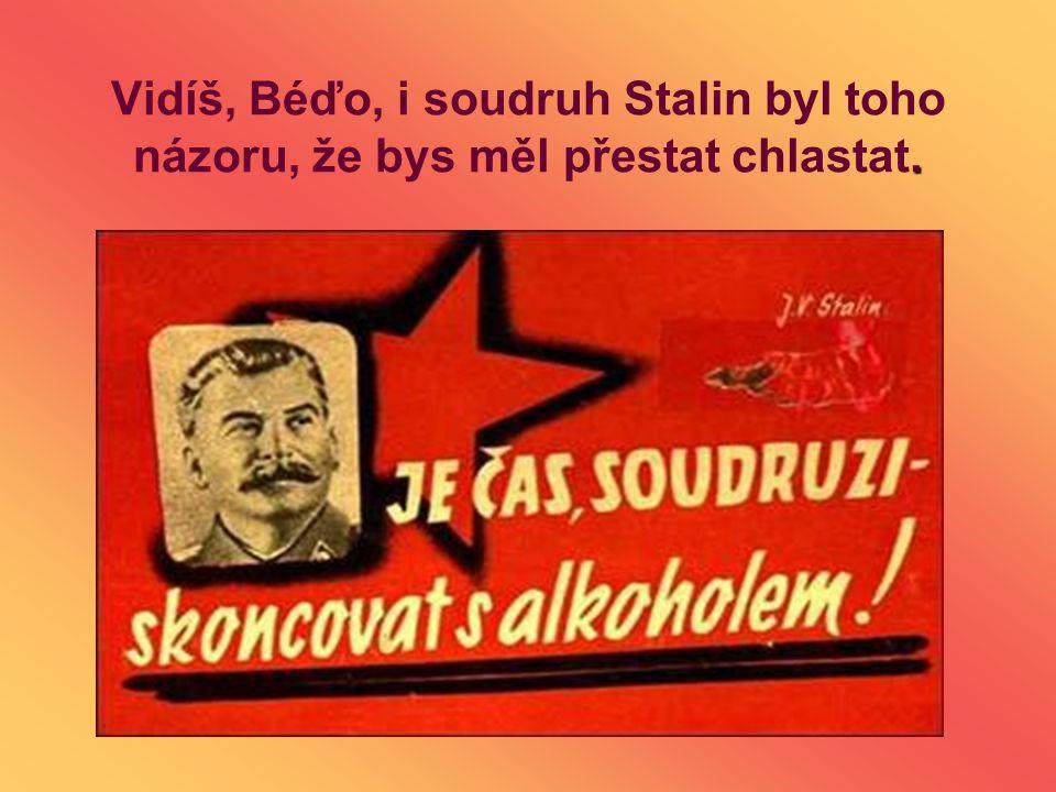 Vidíš, Béďo, i soudruh Stalin byl toho názoru, že bys měl přestat chlastat.