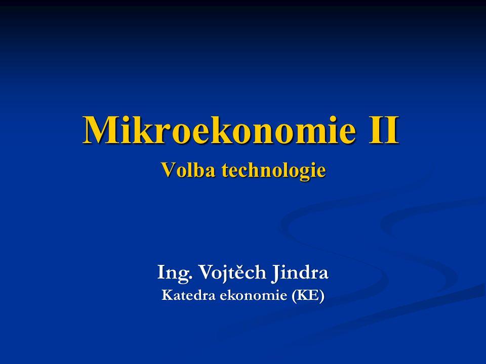 Mikroekonomie II Volba technologie Ing. Vojtěch Jindra