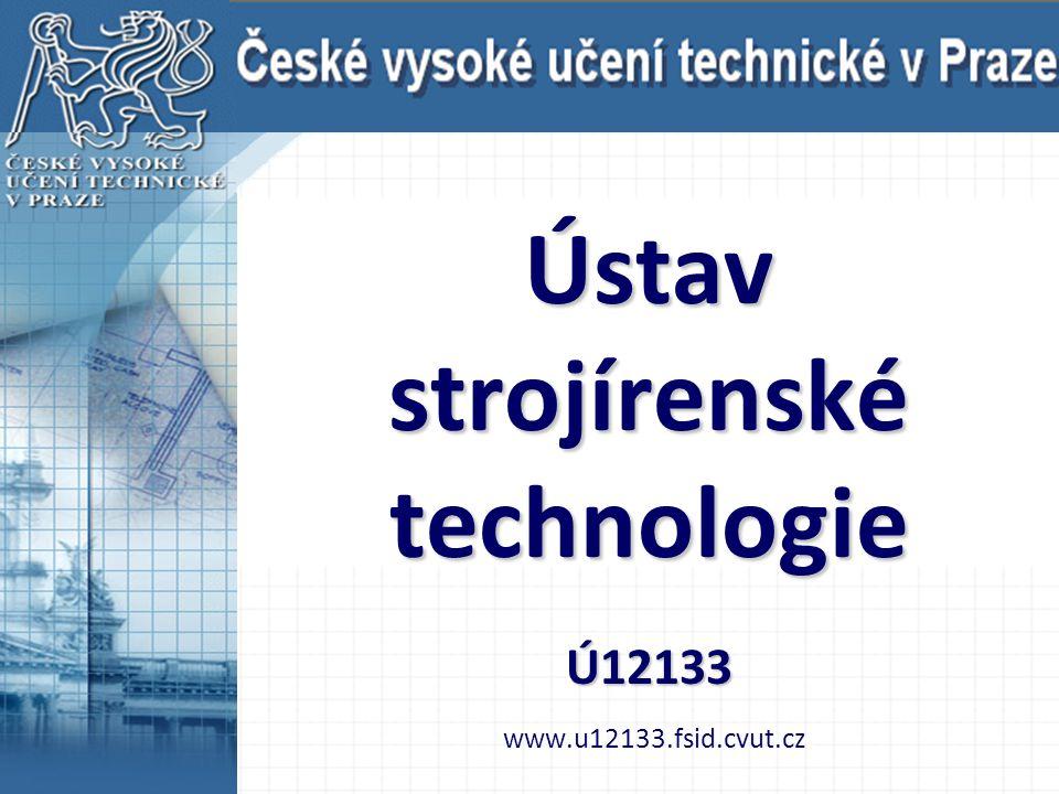 Ústav strojírenské technologie Ú12133 www.u12133.fsid.cvut.cz