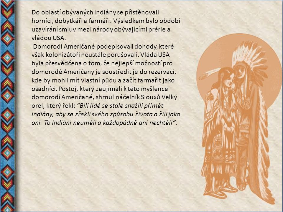Do oblastí obývaných indiány se přistěhovali horníci, dobytkáři a farmáři. Výsledkem bylo období uzavírání smluv mezi národy obývajícími prérie a vládou USA.