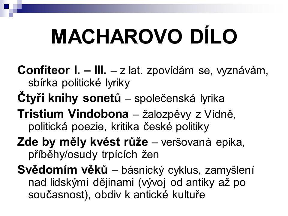 MACHAROVO DÍLO Confiteor I. – III. – z lat. zpovídám se, vyznávám, sbírka politické lyriky. Čtyři knihy sonetů – společenská lyrika.