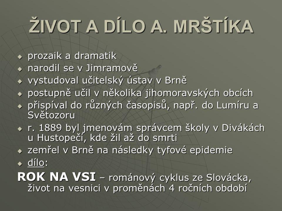ŽIVOT A DÍLO A. MRŠTÍKA prozaik a dramatik. narodil se v Jimramově. vystudoval učitelský ústav v Brně.