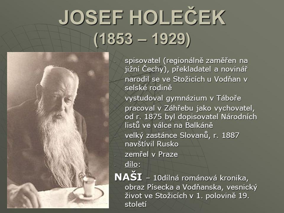 JOSEF HOLEČEK (1853 – 1929) spisovatel (regionálně zaměřen na jižní Čechy), překladatel a novinář. narodil se ve Stožicích u Vodňan v selské rodině.