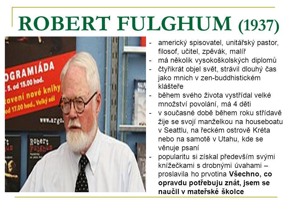 ROBERT FULGHUM (1937) americký spisovatel, unitářský pastor, filosof, učitel, zpěvák, malíř. má několik vysokoškolských diplomů.