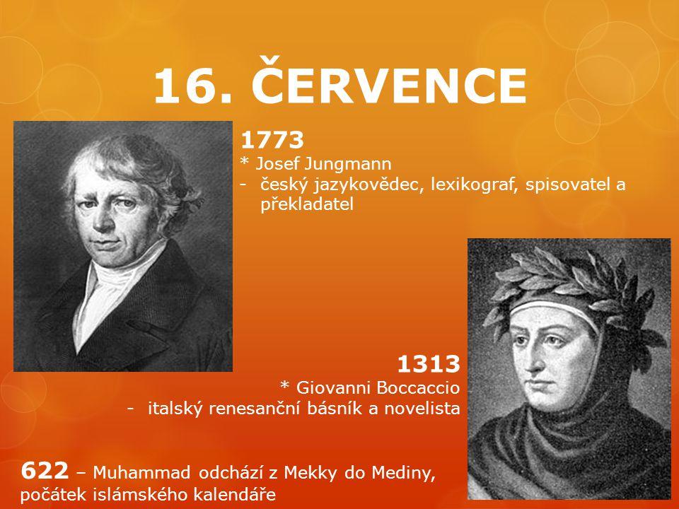 16. ČERVENCE 1773. * Josef Jungmann. český jazykovědec, lexikograf, spisovatel a překladatel. 1313.