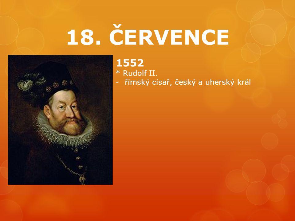 18. ČERVENCE 1552 * Rudolf II. římský císař, český a uherský král
