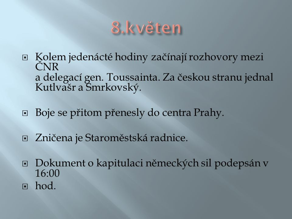 8.květen Kolem jedenácté hodiny začínají rozhovory mezi ČNR a delegací gen. Toussainta. Za českou stranu jednal Kutlvašr a Smrkovský.