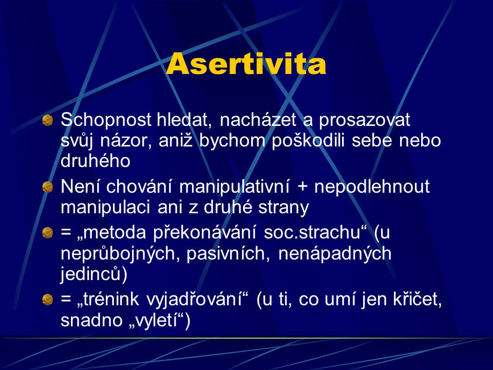 Asertivita Schopnost hledat, nacházet a prosazovat svůj názor, aniž bychom poškodili sebe nebo druhého.