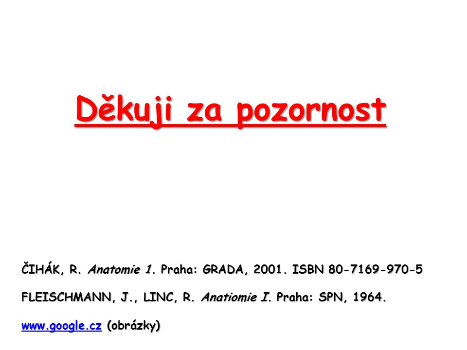 Děkuji za pozornost ČIHÁK, R. Anatomie 1. Praha: GRADA, 2001. ISBN 80-7169-970-5. FLEISCHMANN, J., LINC, R. Anatiomie I. Praha: SPN, 1964.