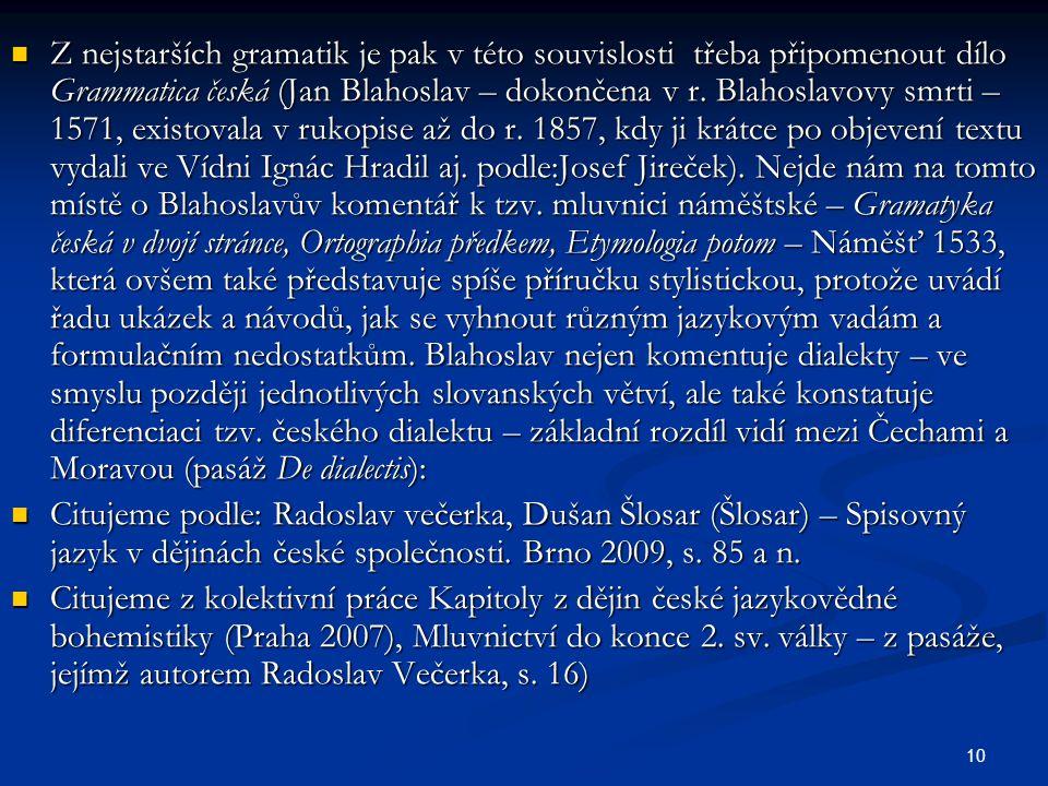 Z nejstarších gramatik je pak v této souvislosti třeba připomenout dílo Grammatica česká (Jan Blahoslav – dokončena v r. Blahoslavovy smrti – 1571, existovala v rukopise až do r. 1857, kdy ji krátce po objevení textu vydali ve Vídni Ignác Hradil aj. podle:Josef Jireček). Nejde nám na tomto místě o Blahoslavův komentář k tzv. mluvnici náměštské – Gramatyka česká v dvojí stránce, Ortographia předkem, Etymologia potom – Náměšť 1533, která ovšem také představuje spíše příručku stylistickou, protože uvádí řadu ukázek a návodů, jak se vyhnout různým jazykovým vadám a formulačním nedostatkům. Blahoslav nejen komentuje dialekty – ve smyslu později jednotlivých slovanských větví, ale také konstatuje diferenciaci tzv. českého dialektu – základní rozdíl vidí mezi Čechami a Moravou (pasáž De dialectis):