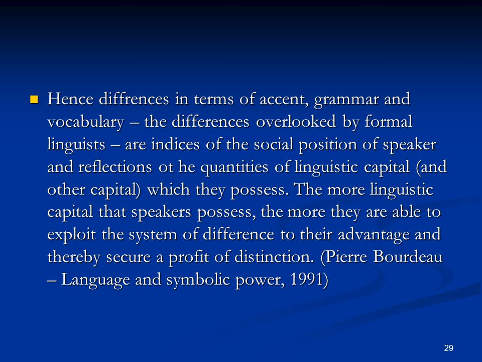 Hence diffrences in terms of accent, grammar and vocabulary – the differences overlooked by formal linguists – are indices of the social position of speaker and reflections ot he quantities of linguistic capital (and other capital) which they possess.