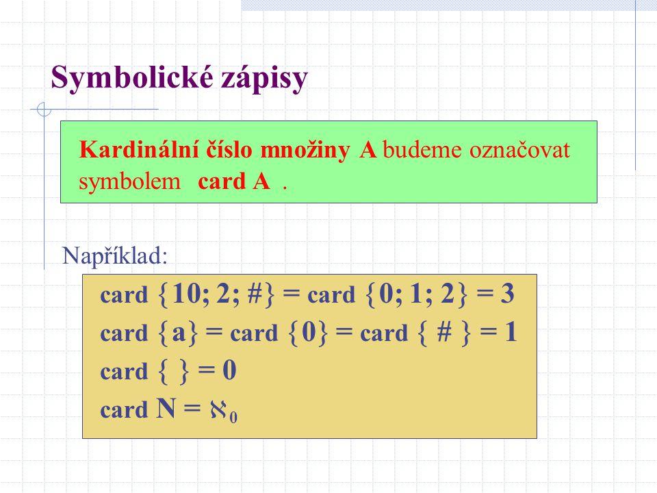 Symbolické zápisy Kardinální číslo množiny A budeme označovat symbolem card A . Například: card 10; 2; # = card 0; 1; 2 = 3.