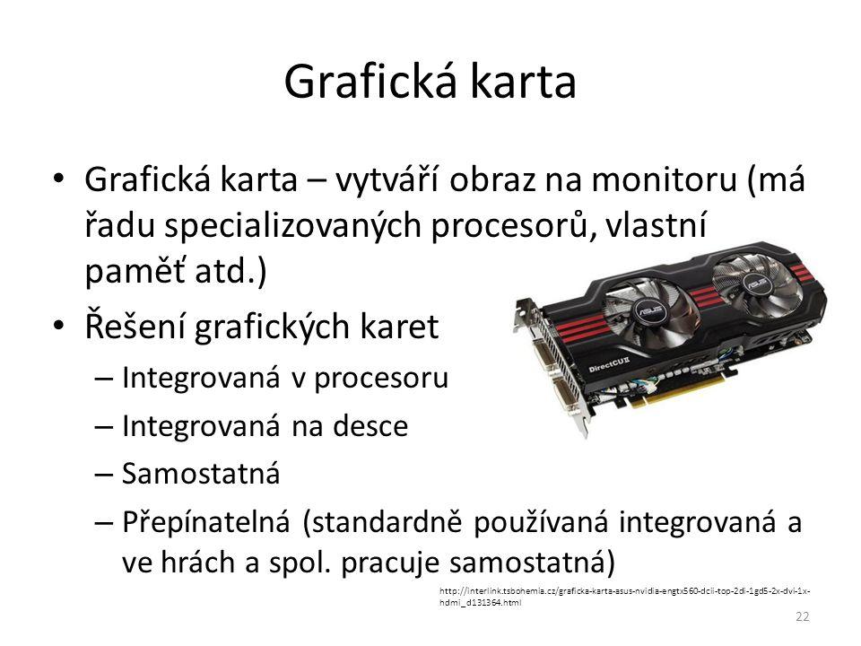 Grafická karta Grafická karta – vytváří obraz na monitoru (má řadu specializovaných procesorů, vlastní paměť atd.)