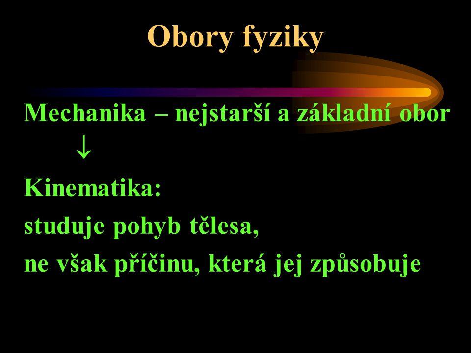 Obory fyziky Mechanika – nejstarší a základní obor  Kinematika: