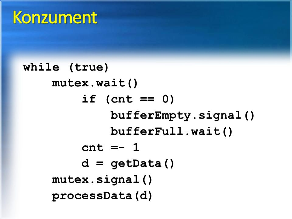 Konzument while (true) mutex.wait() if (cnt == 0) bufferEmpty.signal()