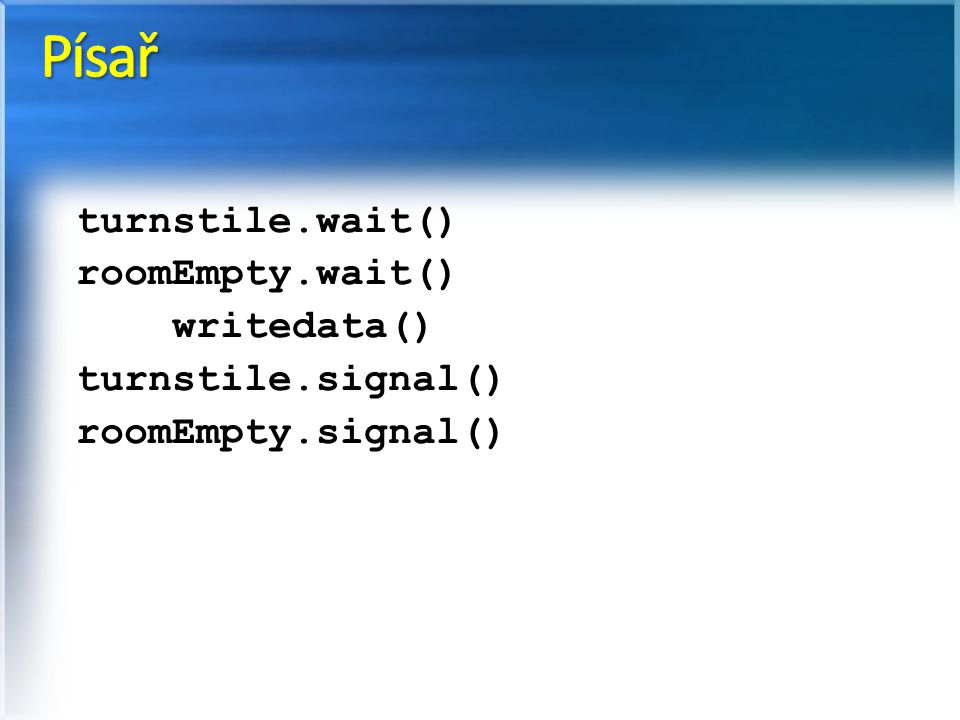 Písař turnstile.wait() roomEmpty.wait() writedata() turnstile.signal()