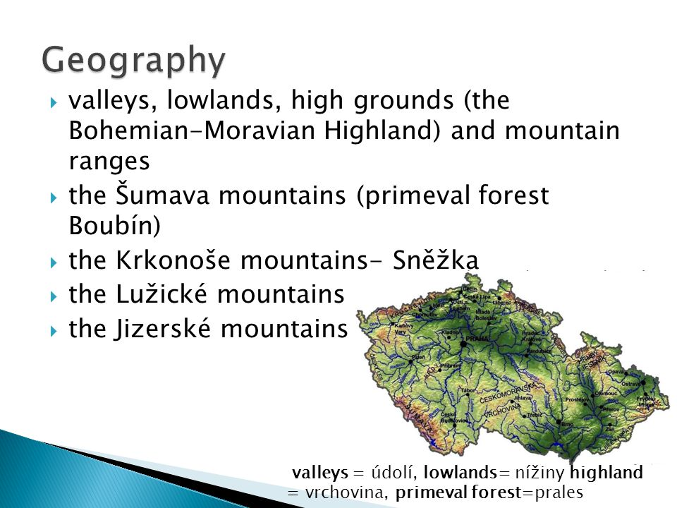 Geography valleys, lowlands, high grounds (the Bohemian-Moravian Highland) and mountain ranges. the Šumava mountains (primeval forest Boubín)