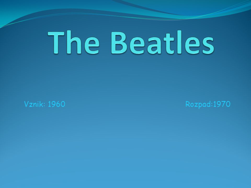 The Beatles Vznik: 1960 Rozpad:1970