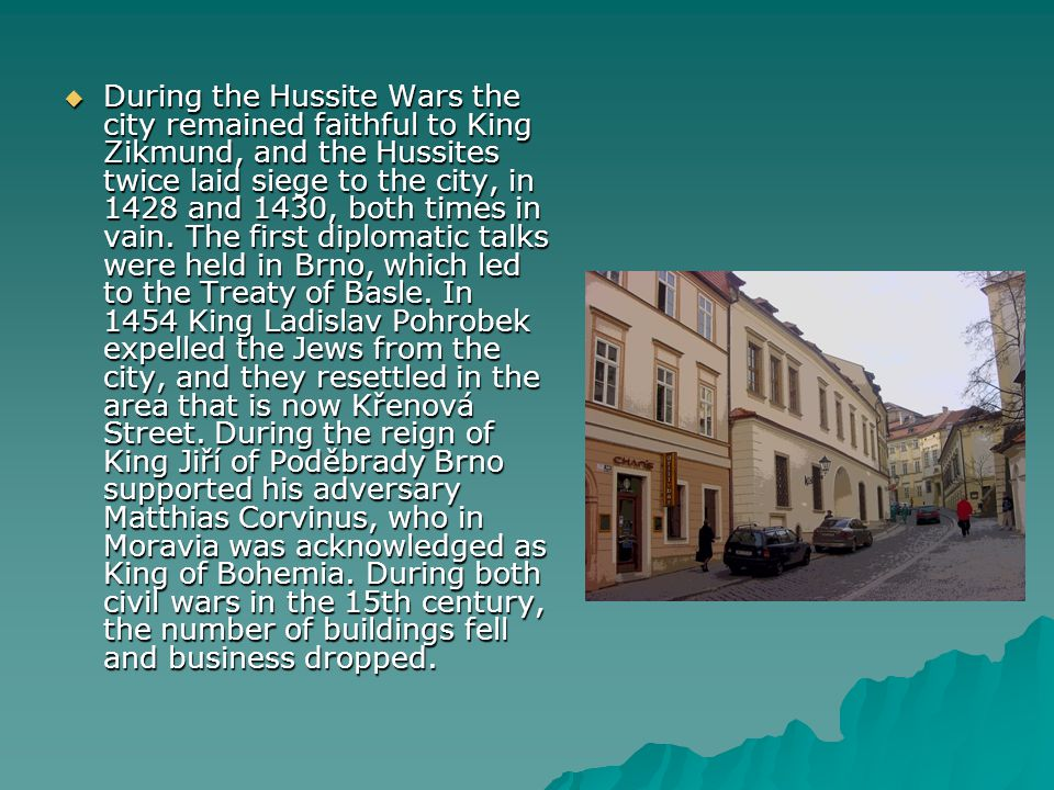 During the Hussite Wars the city remained faithful to King Zikmund, and the Hussites twice laid siege to the city, in 1428 and 1430, both times in vain.