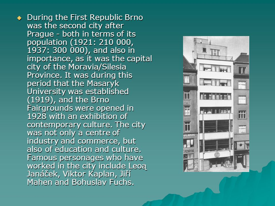 During the First Republic Brno was the second city after Prague - both in terms of its population (1921: 210 000, 1937: 300 000), and also in importance, as it was the capital city of the Moravia/Silesia Province.