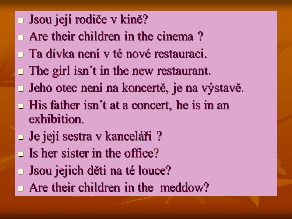 Jsou její rodiče v kině Are their children in the cinema Ta dívka není v té nové restauraci. The girl isn´t in the new restaurant.