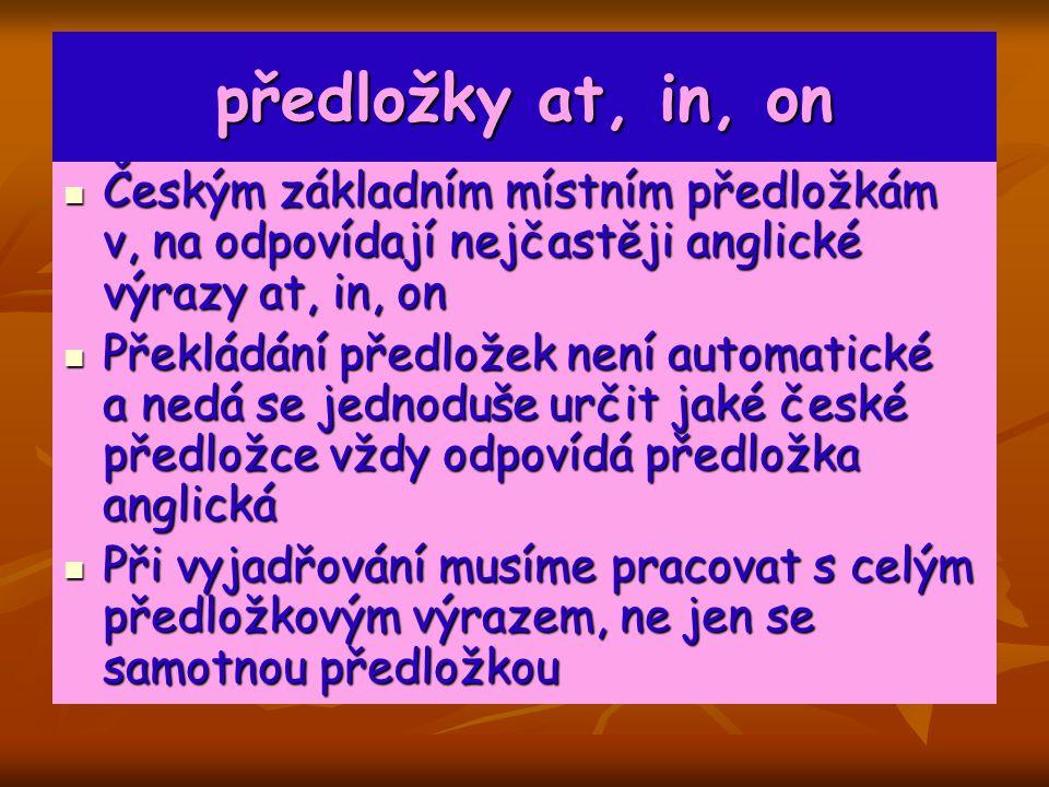 předložky at, in, on Českým základním místním předložkám v, na odpovídají nejčastěji anglické výrazy at, in, on.