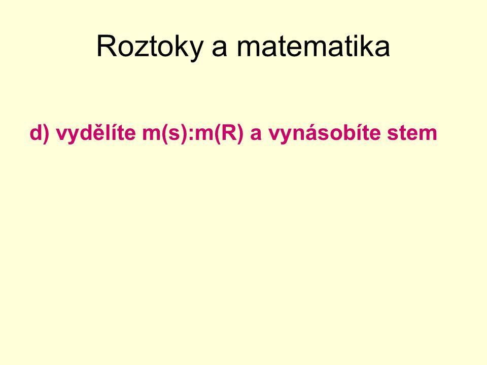 Roztoky a matematika d) vydělíte m(s):m(R) a vynásobíte stem