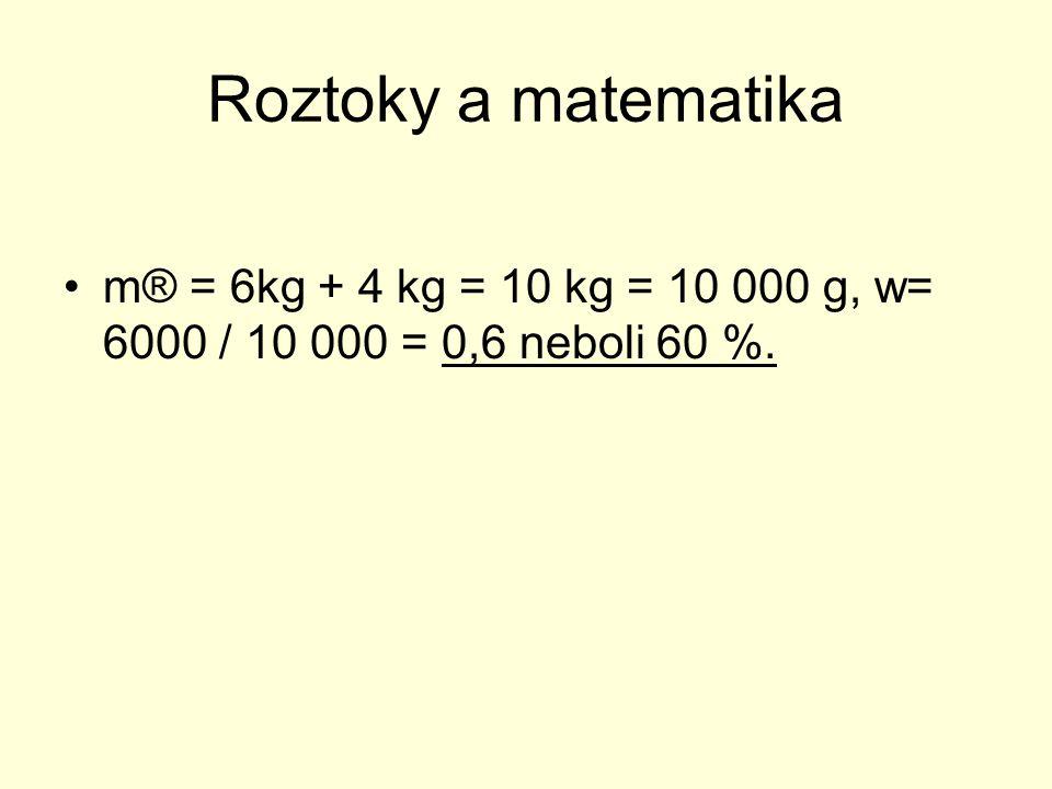Roztoky a matematika m® = 6kg + 4 kg = 10 kg = 10 000 g, w= 6000 / 10 000 = 0,6 neboli 60 %.