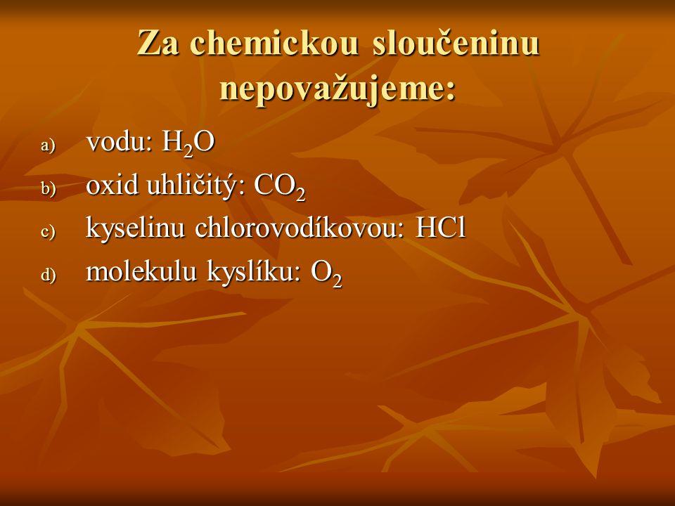 Za chemickou sloučeninu nepovažujeme: